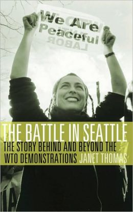 The Battle in Seattle: The Story Behind and Beyond the WTO Demonstrations Janet Thomas