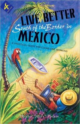 Live Better South of the Border, 4th Ed.: A Practical Guide for Living and Working