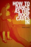 Book Cover Image. Title: How to Dance as the Roof Caves In:  Poems, Author: Nick Lantz
