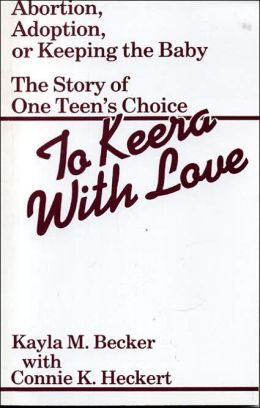 To Keera with Love: Abortion, Adoption, or Keeping the Baby, The Story of One Teen's Choice