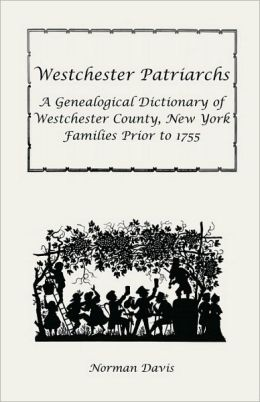 Westchester Patriarchs: A Genealogical Dictionary of Westchester, New York, Families Prior To 1755