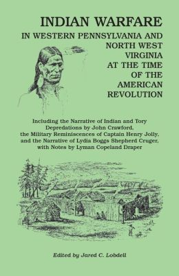 Indian Warfare in Western PA and North WV at the Time of the American Revolution: Including the Narrative of Indian and Tory Depredations by John Crawford, the Military Reminiscences of Capt. Henry Jolly, and the Narrative of Lydia Boggs Shepherd Cruger