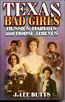 Texas Bad Girls: Hussies,Harlots and Horse Thieves
