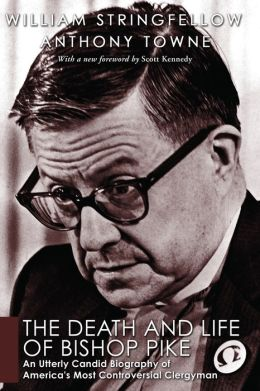 The Death and Life of Bishop Pike: An Utterly Candid Biography of America's Most Controversial Clergyman