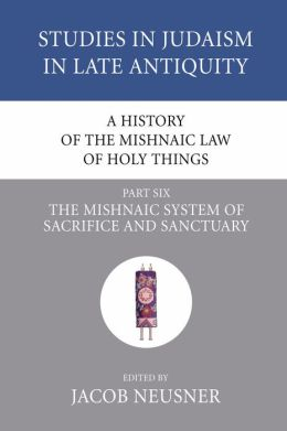 A History of the Mishnaic Law of Holy Things, Part 6: The Mishnaic System of Sacrifice and Sanctuary