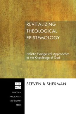 Revitalizing Theological Epistemology: Holistic Evangelical Approaches to the Knowledge of God