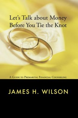 Let's Talk About Money Before You Tie the Knot: A Manual for Premarital Financial Counseling James H. Wilson
