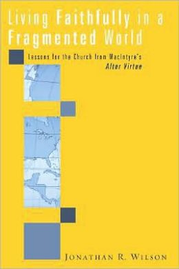Living Faithfully in a Fragmented World: Lessons for the Church from Macintyre's After Virtue