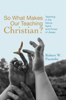 So What Makes Our Teaching Christian?: Teaching in the Name, Spirit, and Power of Jesus