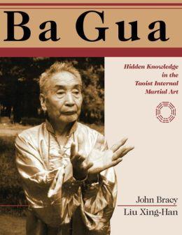 Ba Gua: Hidden Knowledge in the Taoist Internal Martial Art John Bracy