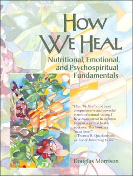 How We Heal: Nutritional, Emotional and Psychospiritual Fundamentals