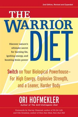 Warrior Diet: Switch on Your Biological Powerhouse for High Energy, Explosive Strength, and a Leaner, Harder Body