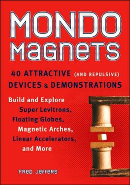 Mondo Magnets: 40 Attractive (And Repulsive) Devices and Demonstrations