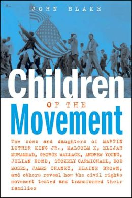 Children of the Movement: The Sons and Daughters of Martin Luther King Jr. , Malcolm X, Elijah Muhammad, George Wallace, Andrew Young, Julian Bond, Stokely Carmichael, Bob Moses, James Chaney, Elaine Brown, and Others Reveal How the Civil Rights Movement