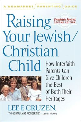 Raising Your Jewish-Christian Child: How Interfaith Parents Can Give Children the Best of Both Their Heritages