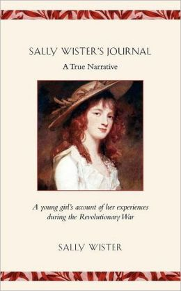Sally Wister's Journal: A True Narrative: Being a Quaker Maiden's Account of Her Experiences with Officers of the Continental Army, 1777-1778