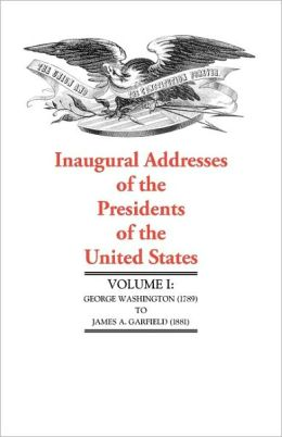 Inaugural Addresses of the Presidents of the United States: George Washington (1789) to James A. Garfield (1881)