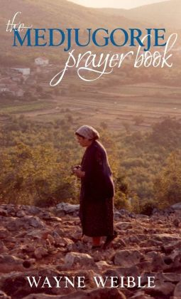 The Medjugorje Prayer Book: Powerful Prayers from the Apparitions of the Blessed Virgin Mary in Medjugorje