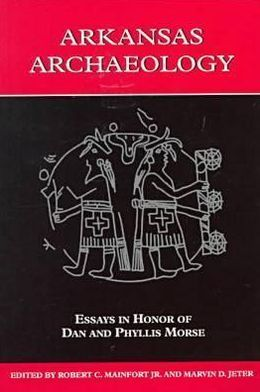 Arkansas Archaeology: Essays in Honor of Dan and Phyllis Morse