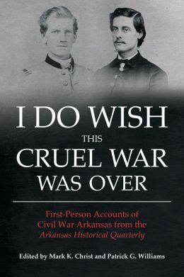 I Do Wish This Cruel War Was Over: First-Person Accounts of Civil War Arkansas from the Arkansas Historical Quarterly