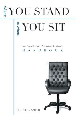 Where You Stand Is Where You Sit: An Academic Administrator¿s Handbook