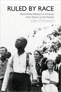 Ruled by Race: Black/White Relations in Arkansas from Slavery to the Present
