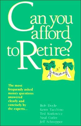Can You Afford to Retire?: The Most Frequently Asked Money Questions Answered Clearly and Concisely by the Experts