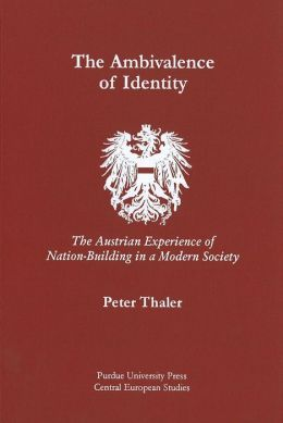 The Ambivalence of Identity: The Austrian Experience of Nation-Building in a Modern Society (Central European Studies).