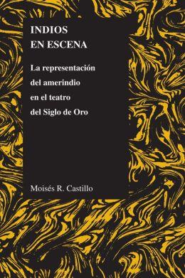Indios en Escena: La Representacion Del Amerindio en el Teatro Del Siglo de Oro