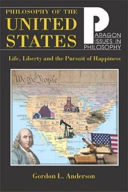 Philosophy of the United States (Paragon Issues in Philosophy): Life, Liberty, and the Pursuit of Happiness