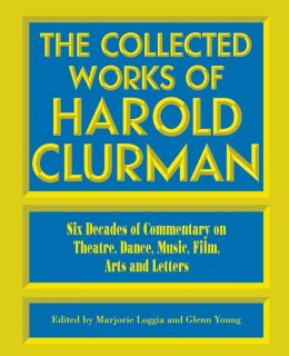The Collected Works of Harold Clurman: Six Decades of Commentary on Theatre, Dance Music, Film...