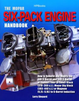 The Mopar Six-Pack Engine Handbook HP1528: How to Rebuild and Modify the 440 6-Barrel and 340 6-Barrelor Convert Your LA Small-Block (318-360 c.i.), Mopar Big Block (383-440 c.i.) or Magnum (5.2L-5.9L) to 6-Barrel Induction