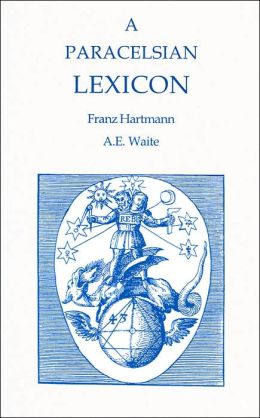 A Paracelsian Lexicon of Alchemical Terms (Alchemical Studies Series #10)