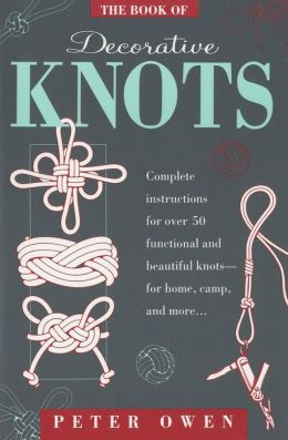 The Book of Decorative Knots: Complete Instructions for over 60 Functional and Beautiful Knots -- for Home, Camp, and More