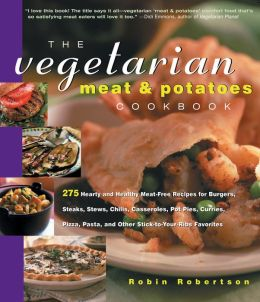 Vegetarian Meat and Potatoes Cookbook: 275 Hearty and Healthy Meat-Free Recipes for Burgers, Steaks, Stews, Chilis, Casseroles, Pot Pies, Curries, Pizza, Pasta and Other Stick-to-Your-Ribs Favorites