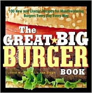 Great Big Burger Book: 100 New and Classic Recipes for Mouthwatering Burgers Every Day Every Way