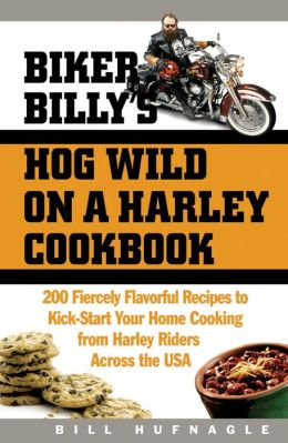 Biker Billy's Hog Wild on a Harley Cookbook: 200 Fiercely Flavorful Recipes to Kick-Start Your Home Cooking from Harley Riders Across the USA