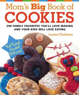 Mom's Big Book of Cookies: 200 Family Favorites You'll Love Making and Your Kids Will Love Eating