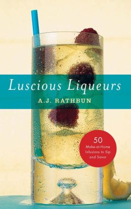 Luscious Liqueurs: 50 Recipes for Sublime and Spirited Infusions to Sip and Savor