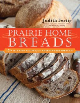 Prairie Home Breads: 150 Splendid Recipes from America's Breadbasket