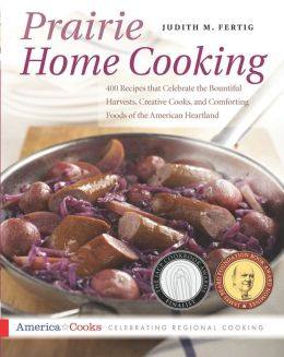 Prairie Home Cooking: 400 Recipes that Celebrate the Bountiful Harvests, Creative Cooks, and Comforting Foods of the Ameri