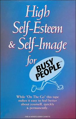 High Self-Esteem and Self Image for Busy People
