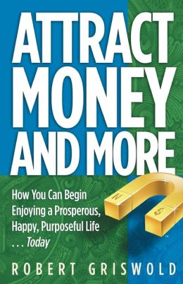 Attract Money and More: How You Can Begin Enjoying a Prosperous, Happy, Purposeful Life... Today