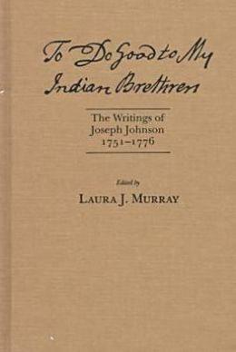 To Do Good to My Indian Brethren: The Writings of Joseph Johnson, 1751-1776