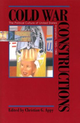 Cold War Constructions: The Political Culture of United States Imperialism, 1945-1966