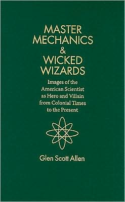 Master Mechanics and Wicked Wizards: Images of the American Scientist as Hero and Villain from Colonial Times to the Present