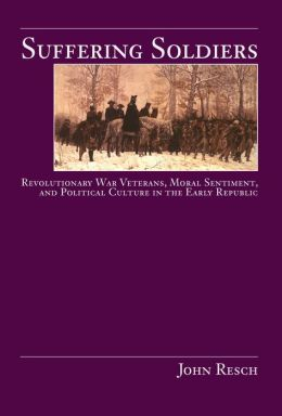 Suffering Soldiers: Revolutionary War Veterans, Moral Sentiment, and Political Culture in the Early Republic