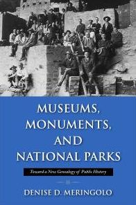 Museums, Monuments, and National Parks: Toward a New Genealogy of Public History Denise D. Meringolo