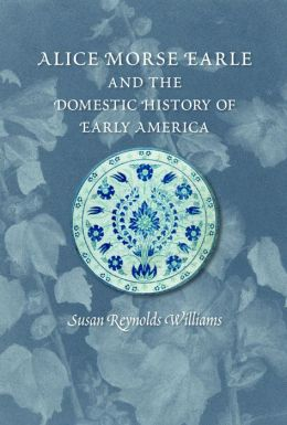 Alice Morse Earle and the Domestic History of Early America