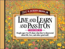 Live And Learn And Pass It On, Volume II: People Ages 5 to 95 Share What They've Discovered About Life, Love, and Other Good Stuff